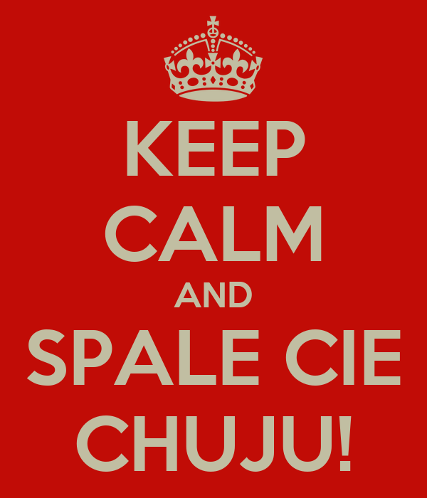KEEP CALM AND SPALE CIE CHUJU!