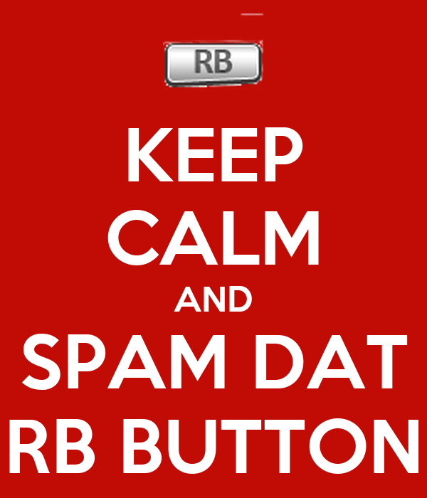 KEEP CALM AND SPAM DAT RB BUTTON