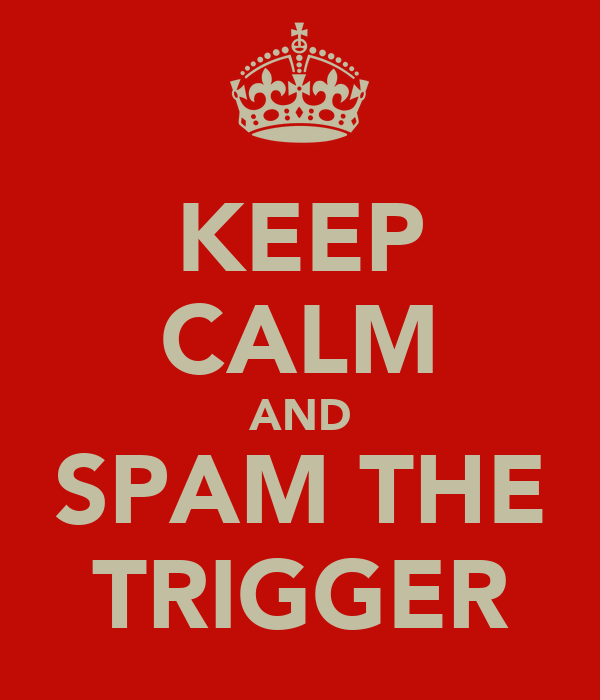 KEEP CALM AND SPAM THE TRIGGER