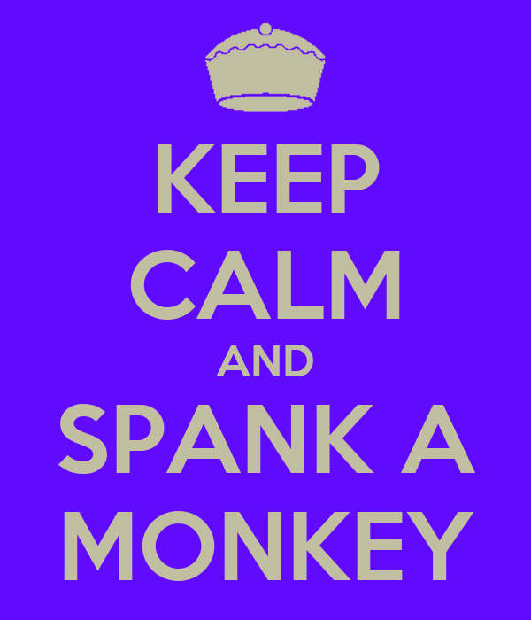 KEEP CALM AND SPANK A MONKEY