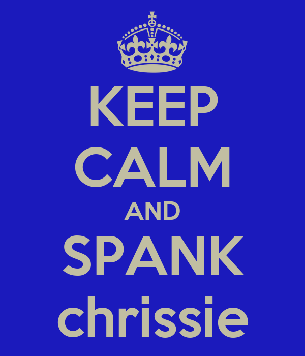 KEEP CALM AND SPANK chrissie