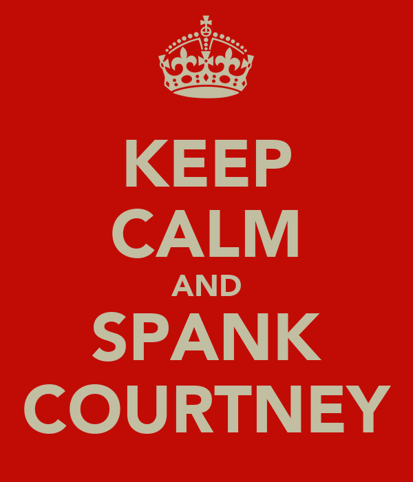 KEEP CALM AND SPANK COURTNEY