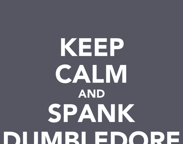 KEEP CALM AND SPANK DUMBLEDORE