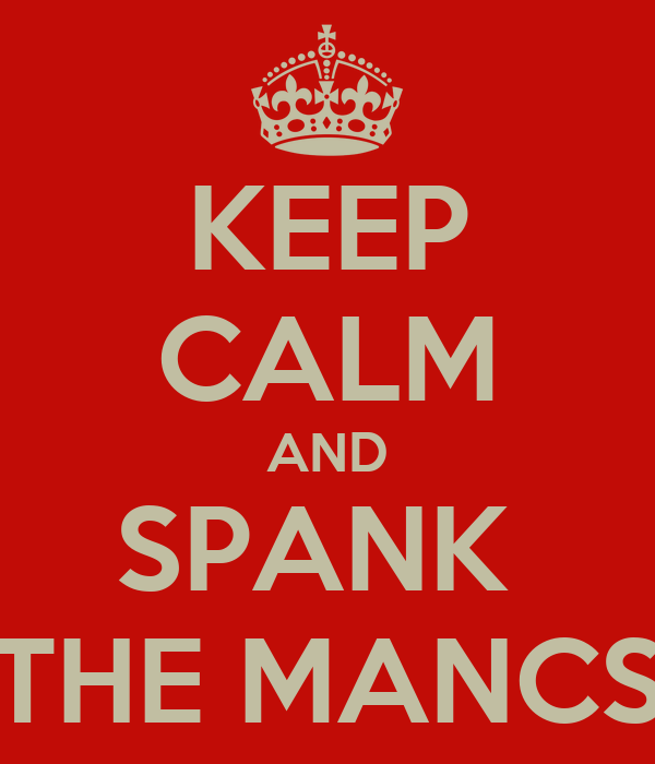 KEEP CALM AND SPANK  THE MANCS