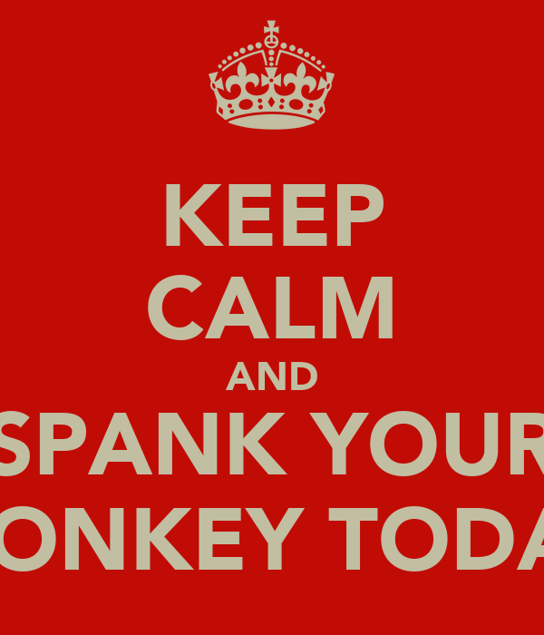 KEEP CALM AND SPANK YOUR MONKEY TODAY