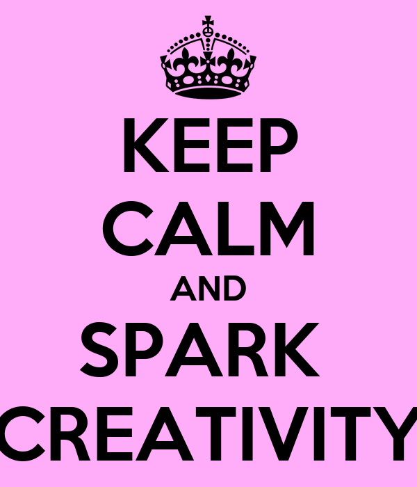 KEEP CALM AND SPARK  CREATIVITY