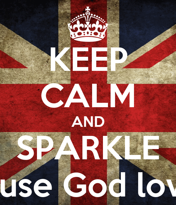 KEEP CALM AND SPARKLE because God love yo