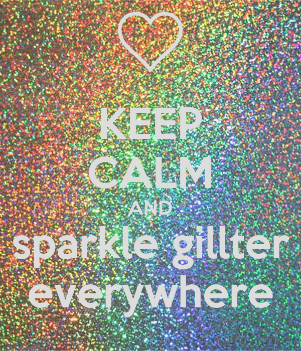 KEEP CALM AND sparkle gillter everywhere