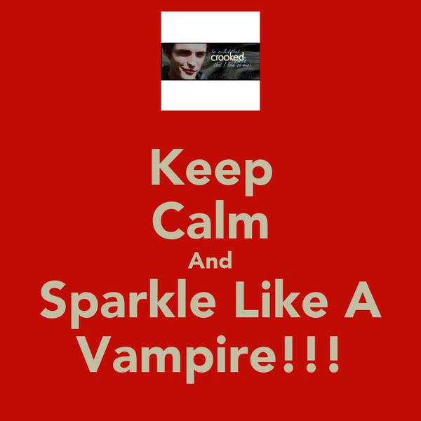 Keep Calm And Sparkle Like A Vampire!!!