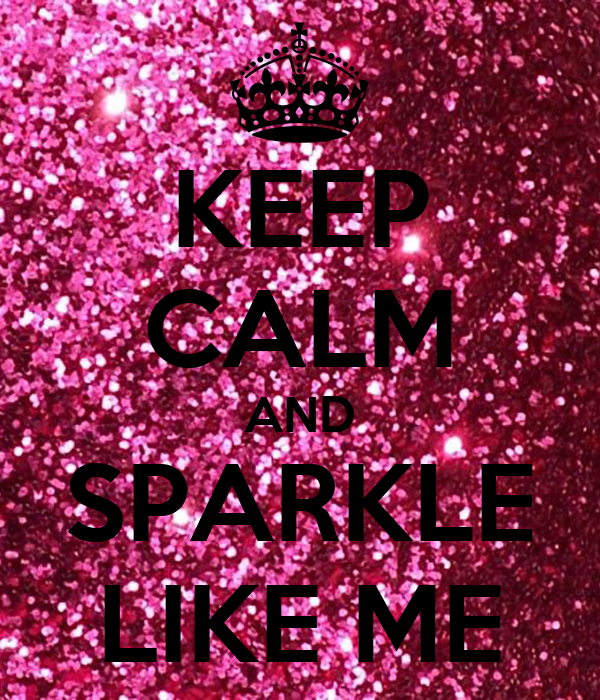 KEEP CALM AND SPARKLE LIKE ME