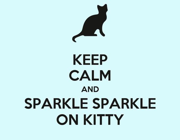 KEEP CALM AND SPARKLE SPARKLE ON KITTY