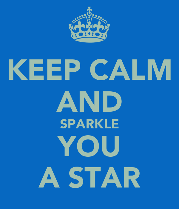 KEEP CALM AND SPARKLE YOU A STAR