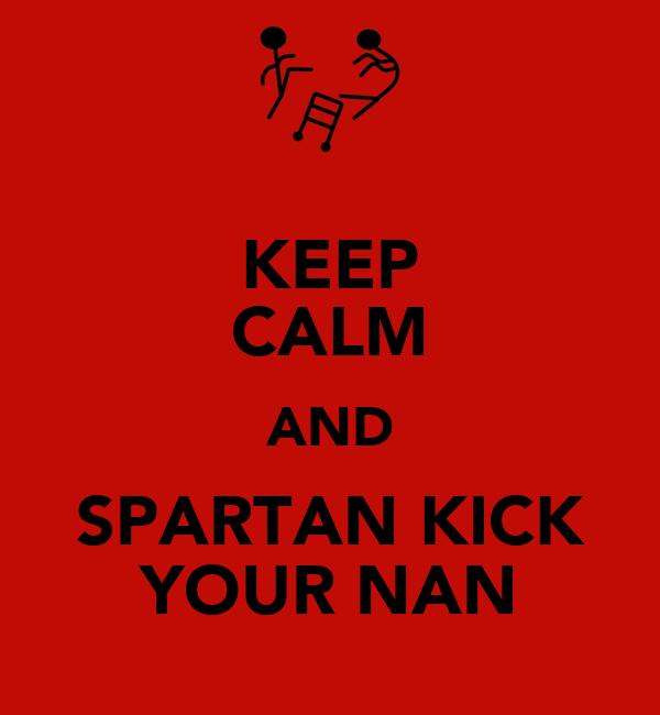 KEEP CALM AND SPARTAN KICK YOUR NAN