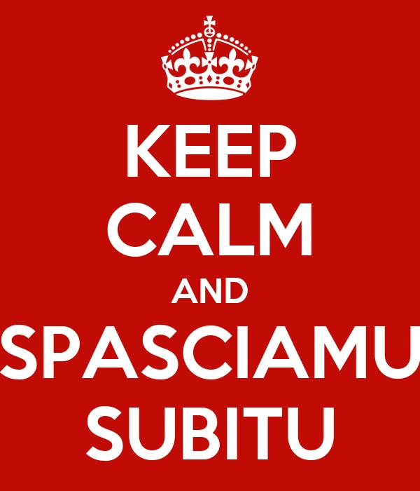 KEEP CALM AND SPASCIAMU SUBITU