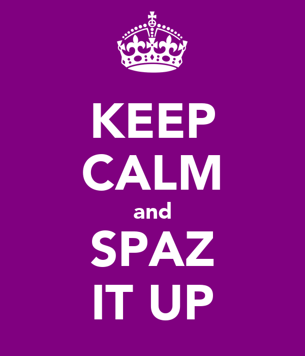KEEP CALM and SPAZ IT UP