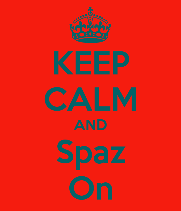 KEEP CALM AND Spaz On