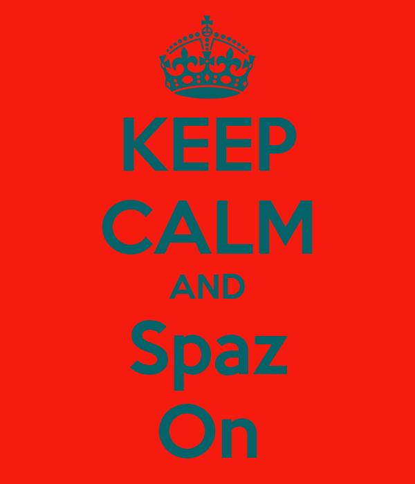 KEEP CALM AND Spaz On