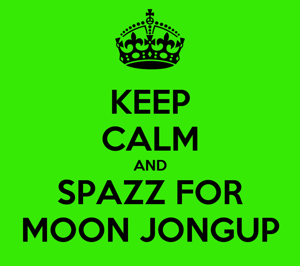 KEEP CALM AND SPAZZ FOR MOON JONGUP