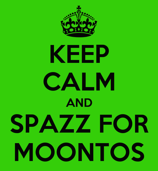 KEEP CALM AND SPAZZ FOR MOONTOS