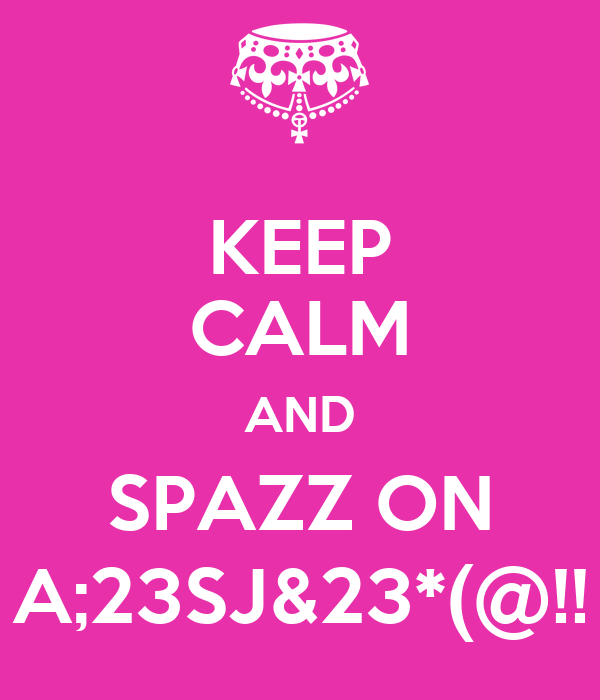 KEEP CALM AND SPAZZ ON A;23SJ&23*(@!!