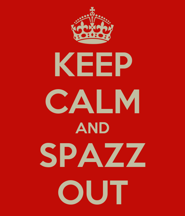 KEEP CALM AND SPAZZ OUT