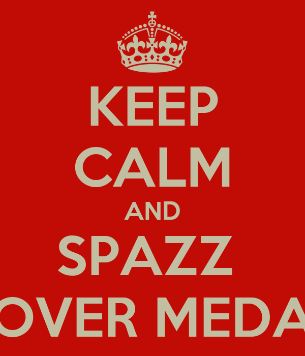 KEEP CALM AND SPAZZ  OVER MEDA