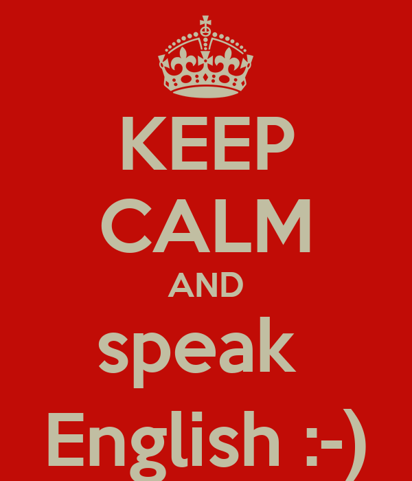 KEEP CALM AND speak  English :-)