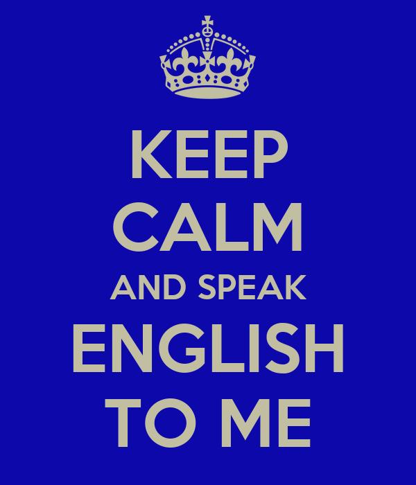KEEP CALM AND SPEAK ENGLISH TO ME