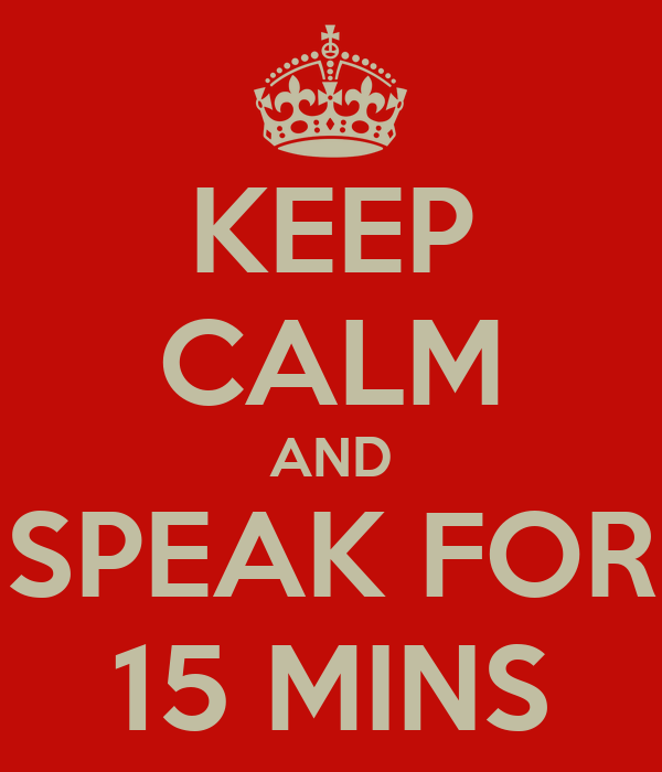 KEEP CALM AND SPEAK FOR 15 MINS