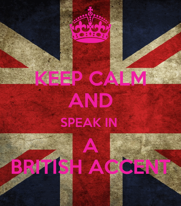 KEEP CALM AND SPEAK IN  A BRITISH ACCENT