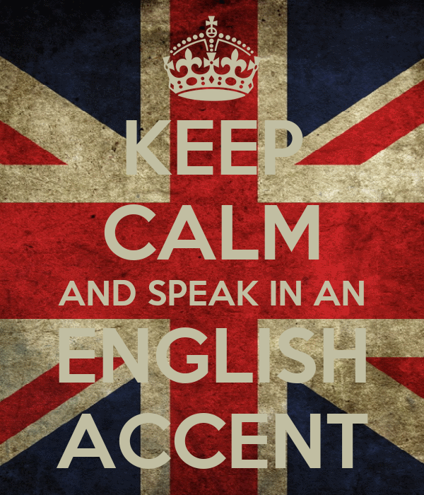 KEEP CALM AND SPEAK IN AN ENGLISH ACCENT