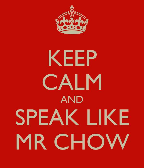 KEEP CALM AND SPEAK LIKE MR CHOW