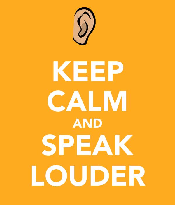 KEEP CALM AND SPEAK LOUDER