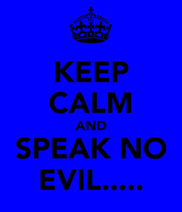 KEEP CALM AND SPEAK NO EVIL.....