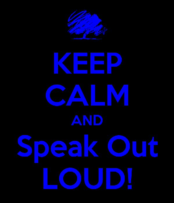 KEEP CALM AND Speak Out LOUD!
