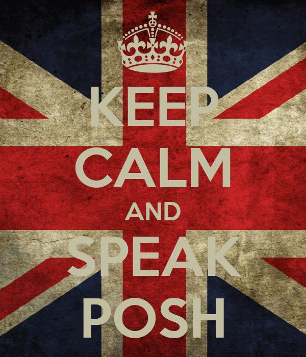 KEEP CALM AND SPEAK POSH