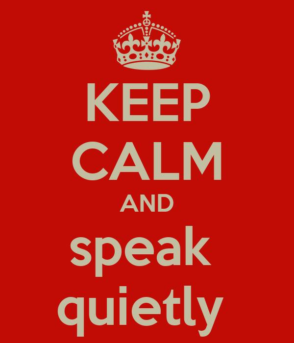 KEEP CALM AND speak  quietly
