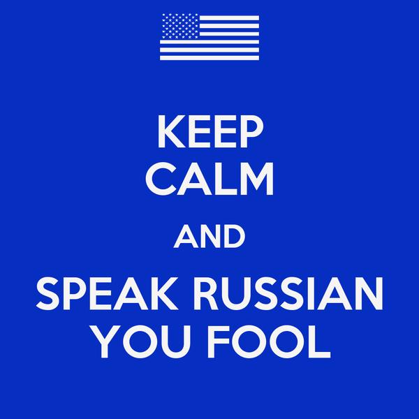KEEP CALM AND SPEAK RUSSIAN YOU FOOL