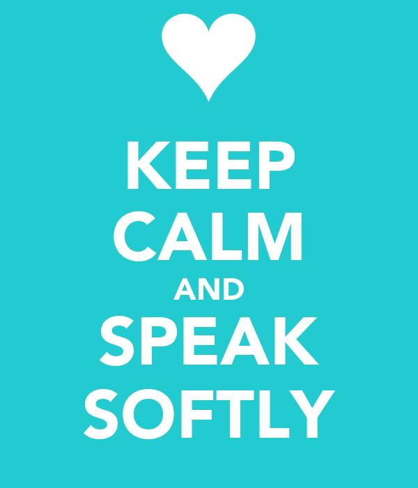 KEEP CALM AND SPEAK SOFTLY