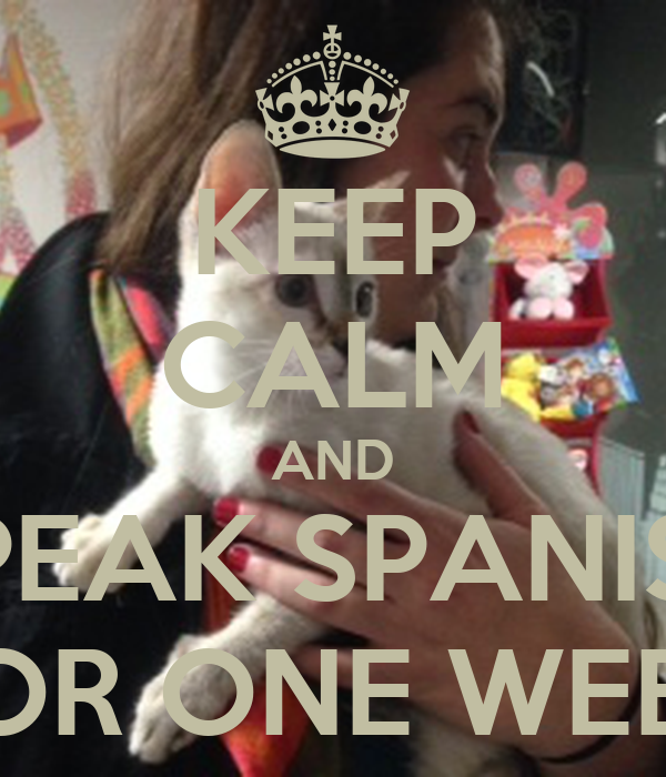 KEEP CALM AND SPEAK SPANISH FOR ONE WEEK