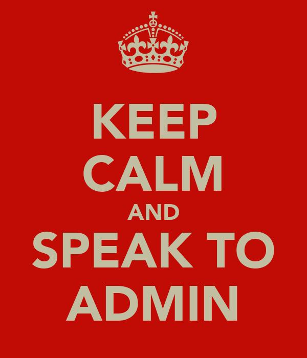 KEEP CALM AND SPEAK TO ADMIN