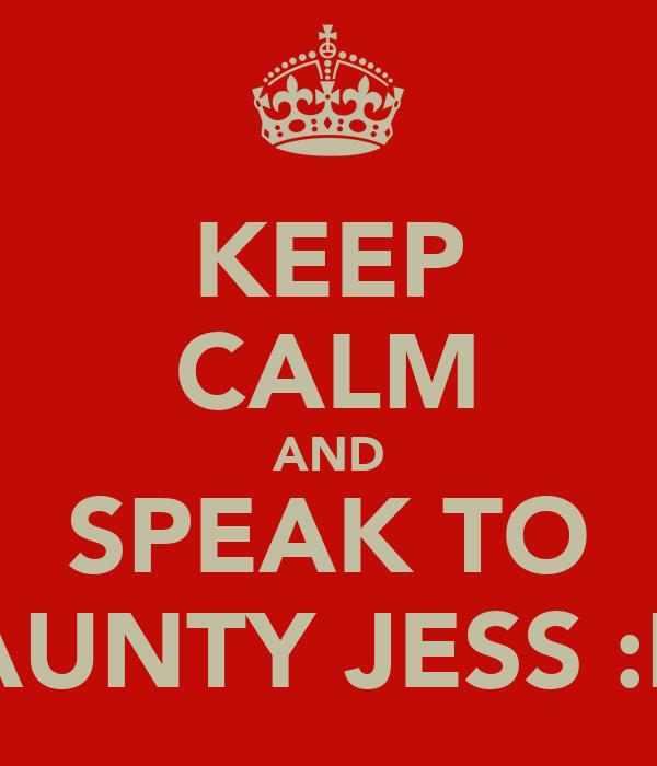 KEEP CALM AND SPEAK TO AUNTY JESS :P