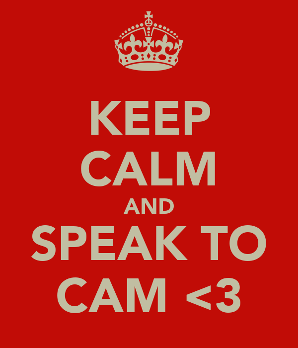 KEEP CALM AND SPEAK TO CAM <3