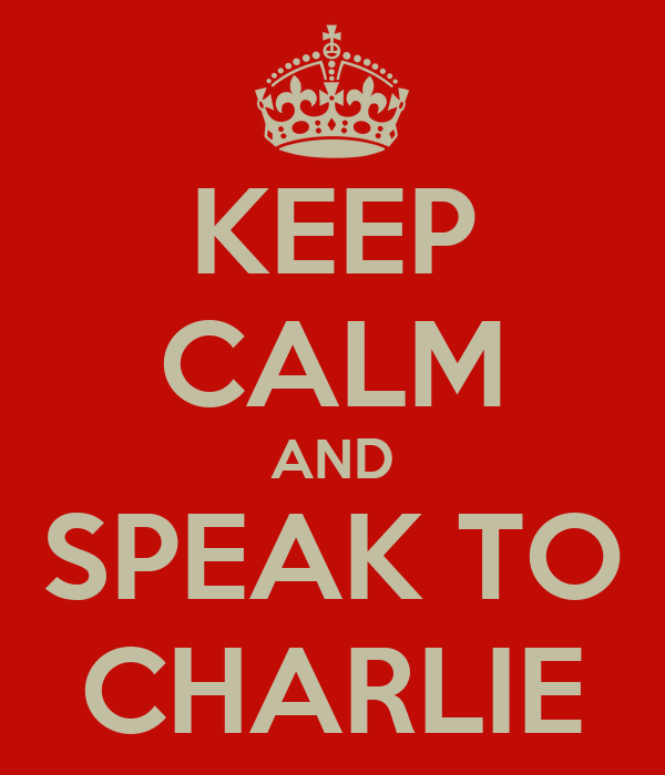 KEEP CALM AND SPEAK TO CHARLIE
