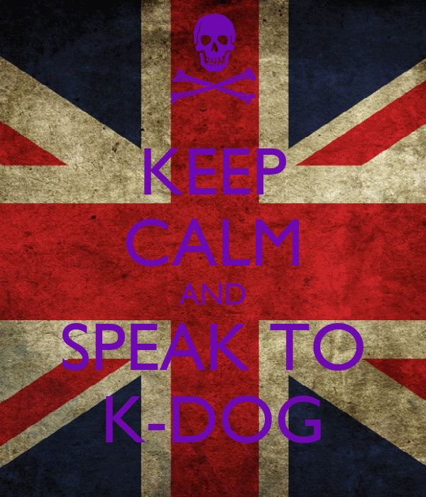 KEEP CALM AND SPEAK TO K-DOG
