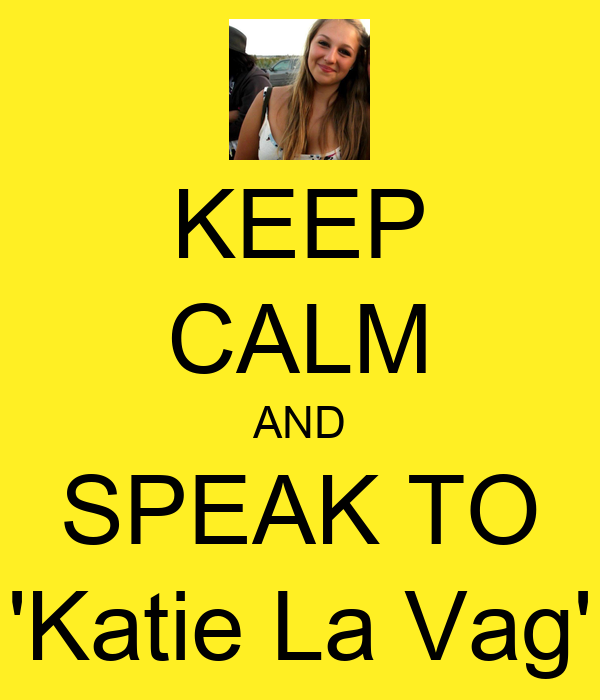 KEEP CALM AND SPEAK TO 'Katie La Vag'