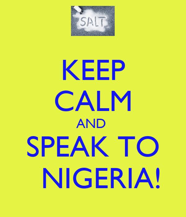 KEEP CALM AND  SPEAK TO   NIGERIA!
