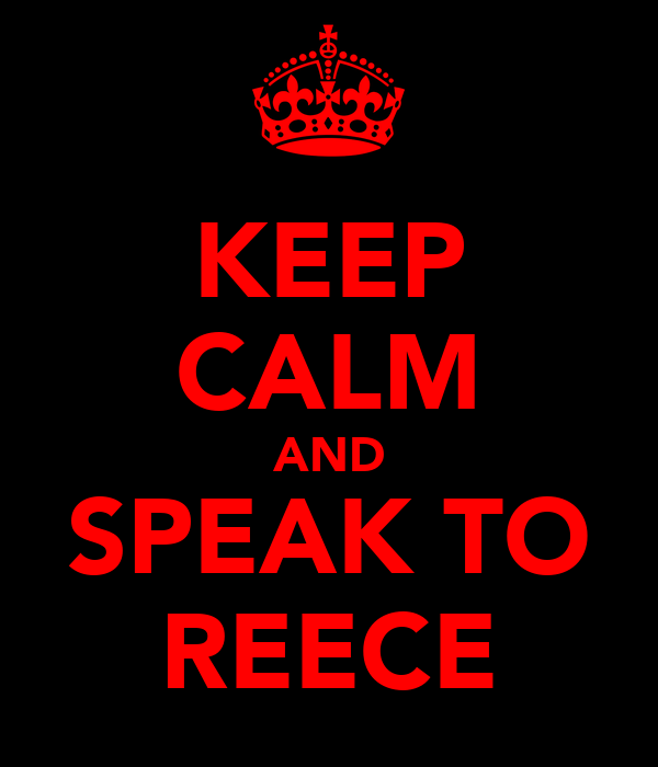 KEEP CALM AND SPEAK TO REECE