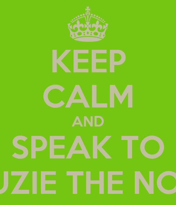 KEEP CALM AND SPEAK TO SUZIE THE NOO