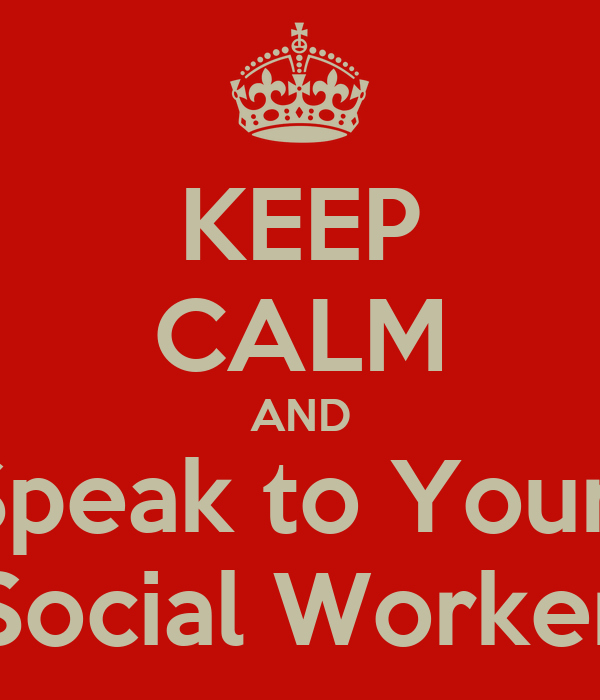 KEEP CALM AND Speak to Your  Social Worker